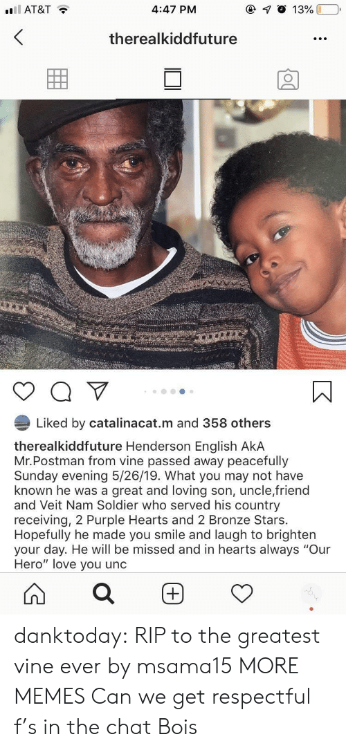 "Dank, Love, and Memes: 4:47 PM  AT&T  therealkiddfuture  Liked by catalinacat.m and 358 others  therealkiddfuture Henderson English AkA  Mr.Postman from vine passed away peacefully  Sunday evening 5/26/19. What you may not have  known he was a great and loving son, uncle,friend  and Veit Nam Soldier who served his country  receiving, 2 Purple Hearts and 2 Bronze Stars.  Hopefully he made you smile and laugh to brighten  your day. He will be missed and in hearts always ""Our  Hero"" love you unc danktoday:  RIP to the greatest vine ever by msama15 MORE MEMES  Can we get respectful f's in the chat Bois"