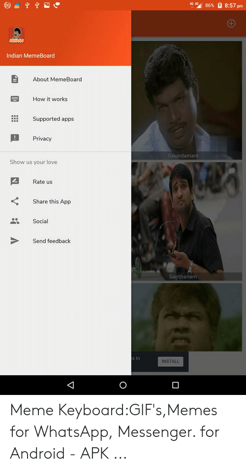 Memeboard: 4 4G  8:57 pm  86 %  AMARN  Indian MemeBoard  About MemeBoard.  How it works  Supported apps  Privacy  Goundamani  Show us your love  Rate us  Share this App  Social  Send feedback  Santhanam  s In  INSTALL Meme Keyboard:GIF's,Memes for WhatsApp, Messenger. for Android - APK ...