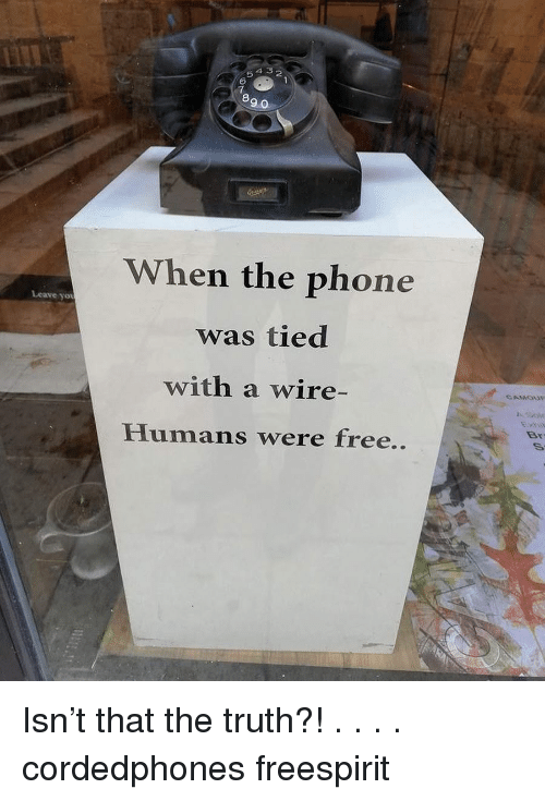 5 6 7 8: 4 5 2  5  6  7  8  9 0  When the phone  was tied  with a wire-  Humans were free..  Leave yot  Sov  Br Isn't that the truth?! . . . . cordedphones freespirit