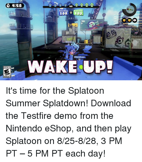 Dank, Nintendo, and Ups: 4:58  Dn!  ah!  VS  Remaining  WAKE UP! It's time for the Splatoon Summer Splatdown! Download the Testfire demo from the Nintendo eShop, and then play Splatoon on 8/25-8/28, 3 PM PT – 5 PM PT each day!