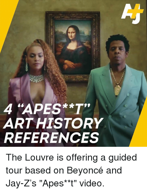 "Beyonce, Jay, and Jay Z: 4 ""APES**T  ARTHISTORY  REFERENCES The Louvre is offering a guided tour based on Beyoncé and Jay-Z's ""Apes**t"" video."