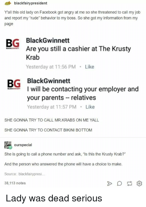 "Bikini Bottom: 4 blackfairypresident  Yall this old lady on Facebook got angry at me so she threatened to call my job  and report my ""rude"" behavior to my boss. So she got my information from my  page  BG BlackGwinnett  Are you still a cashier at The Krusty  Krab  Yesterday at 11:56 PM Like  BG BlackGwinnett  I will be contacting your employer and  your parents relatives  Yesterday at 11:57 PM Like  SHE GONNA TRY TO CALL MR.KRABS ON ME YALL  SHE GONNA TRY TO CONTACT BIKINI BOTTOM  ourspecial  She is going to call a phone number and ask, ""Is this the Krusty Krab?""  And the person who answered the phone will have a choice to make  Source: blackfairypresi  38,113 notes Lady was dead serious"