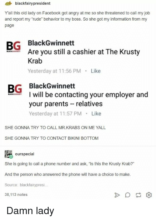 """Bikini Bottom: 4 blackfairypresident  Yall this old lady on Facebook got angry at me so she threatened to call my job  and report my """"rude"""" behavior to my boss. So she got my information from my  page  BG BlackGwinnett  Are you still a cashier at The Krusty  Krab  Yesterday at 11:56 PM Like  BG BlackGwinnett  I will be contacting your employer and  your parents relatives  Yesterday at 11:57 PM Like  SHE GONNA TRY TO CALL MR.KRABS ON ME YALL  SHE GONNA TRY TO CONTACT BIKINI BOTTOM  ourspecial  She is going to call a phone number and ask, """"Is this the Krusty Krab?""""  And the person who answered the phone will have a choice to make  Source: blackfairypresi  38,113 notes Damn lady"""