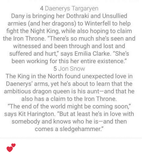 """Love, Soon..., and Queen: 4 Daenerys Targaryer  Dany is bringing her Dothraki and Unsullied  armies (and her dragons) to Winterfell to help  fight the Night King, while also hoping to claim  the Iron Throne. """"There's so much she's seen and  witnessed and been through and lost and  suffered and hurt,"""" says Emilia Clarke. """"She's  been working for this her entire existence.""""  5 Jon Snow  The King in the North found unexpected love in  Daenerys' arms, yet he's about to learn that the  ambitious dragon queen is his aunt-and that he  also has a claim to the Iron Throne.  The end of the world might be coming soon,""""  says Kit Harington. """"But at least he's in love with  somebody and knows who he is-and then  comes a sledgehammer."""" 💕"""