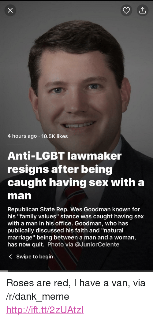 """Anti Lgbt: 4 hours ago 10.5K likes  Anti-LGBT lawmaker  resigns after being  caught having sex with a  man  Republican State Rep. Wes Goodman known for  his """"family values"""" stance was caught having sex  with a man in his office. Goodman, Who has  publically discussed his faith and """"natural  marriage"""" being between a man and a woman,  has now quit. Photo via @JuniorCelente  < swipe to begin <p>Roses are red, I have a van, via /r/dank_meme <a href=""""http://ift.tt/2zUAtzI"""">http://ift.tt/2zUAtzI</a></p>"""