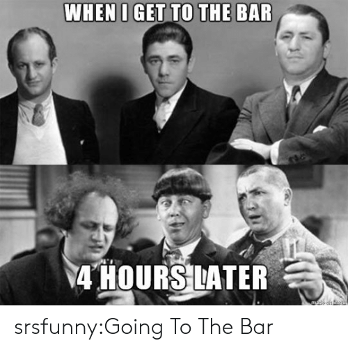Ater: 4 HOURS ATER srsfunny:Going To The Bar
