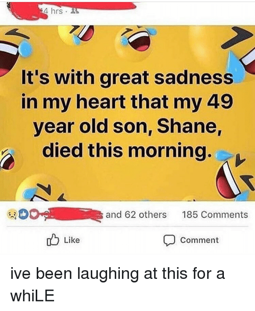 Memes, Heart, and Old: 4 hrs  It's with great sadness  in my heart that my 49  year old son, Shane,  died this morning.  ee OC-L 111R  and 62 others  185 Comments  Like  Comment ive been laughing at this for a whiLE