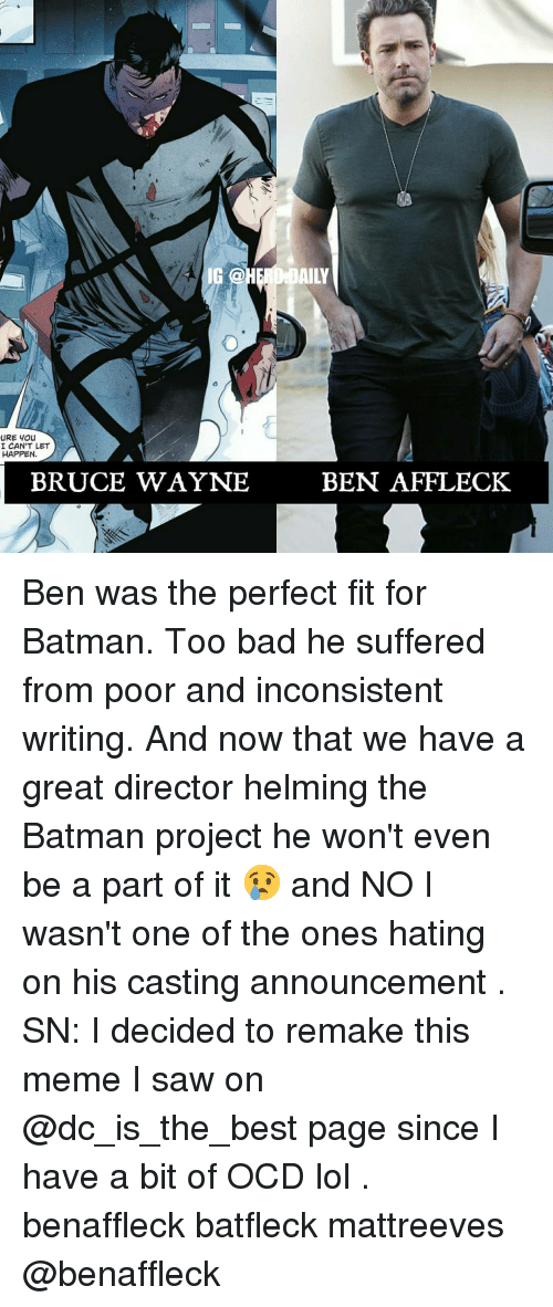 the batman: 4 IG @  AILY  I CAN'T LET  HAPPEN  BRUCE WAYNE  BEN AFFLECK Ben was the perfect fit for Batman. Too bad he suffered from poor and inconsistent writing. And now that we have a great director helming the Batman project he won't even be a part of it 😢 and NO I wasn't one of the ones hating on his casting announcement . SN: I decided to remake this meme I saw on @dc_is_the_best page since I have a bit of OCD lol . benaffleck batfleck mattreeves @benaffleck