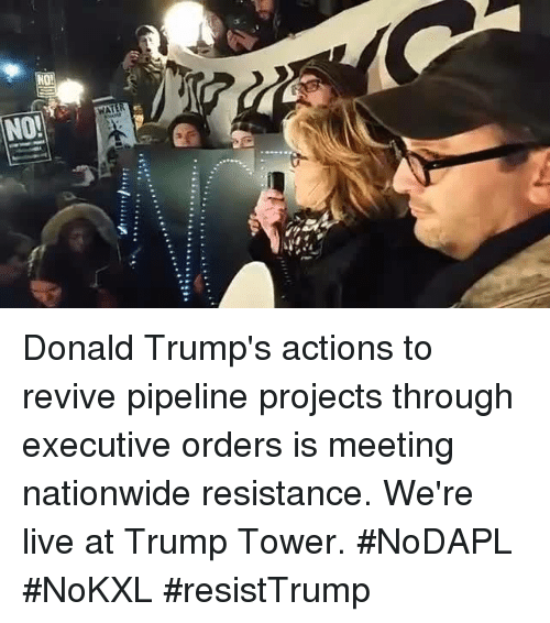 Pipeliner: -4  'iii................... Donald Trump's actions to revive pipeline projects through executive orders is meeting nationwide resistance. We're live at Trump Tower. #NoDAPL #NoKXL #resistTrump