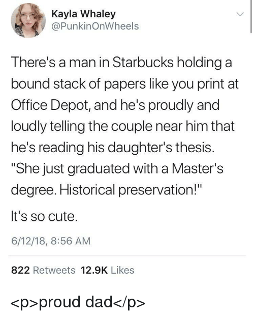 """Cute, Dad, and Starbucks: 4  Kayla Whaley  @PunkinOnWheels  There's a man in Starbucks holding a  bound stack of papers like you print at  Office Depot, and he's proudly and  loudly telling the couple near him that  he's reading his daughter's thesis.  """"She just graduated with a Master's  degree. Historical preservation!""""  It's so cute.  6/12/18, 8:56 AM  822 Retweets 12.9K Likes <p>proud dad</p>"""