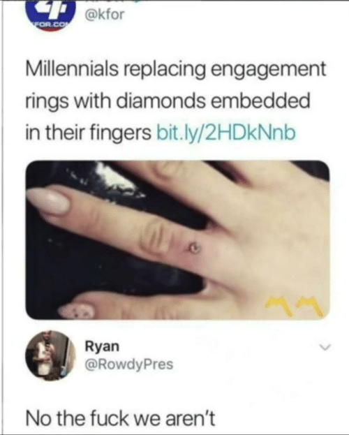 rings: 4 @kfor  FOR.CO  Millennials replacing engagement  rings with diamonds embedded  in their fingers bit.ly/2HDkNnb  Ryan  @RowdyPres  No the fuck we aren't