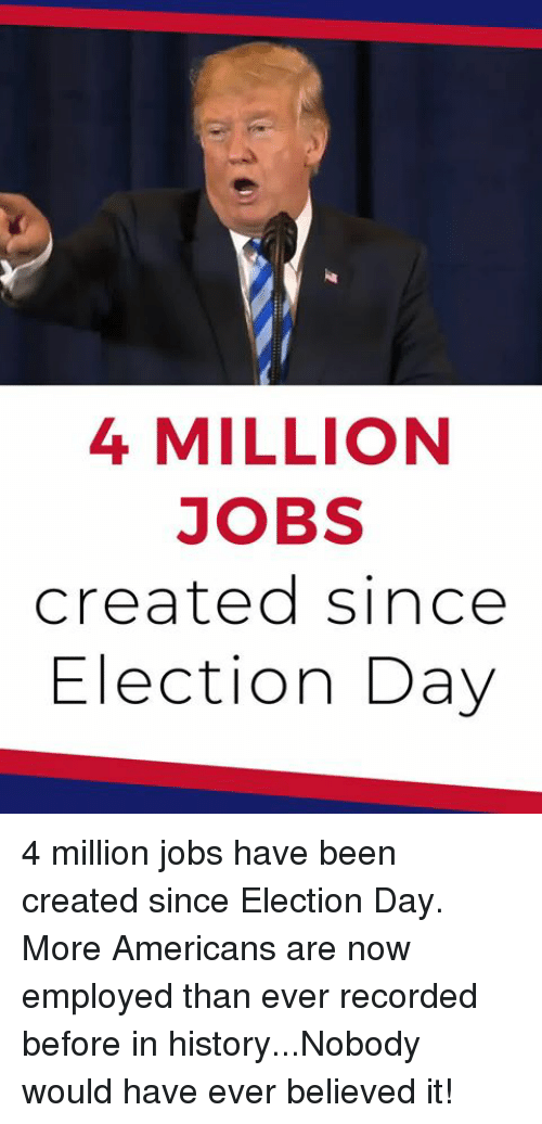 election day: 4 MILLION  JOBS  created since  Election Day 4 million jobs have been created since Election Day. More Americans are now employed than ever recorded before in history...Nobody would have ever believed it!