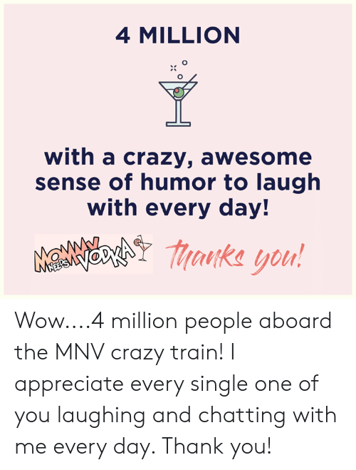 sense of humor: 4 MILLION  with a crazy, awesome  sense of humor to laugh  with every day!  MaNNchY aka you! Wow....4 million people aboard the MNV crazy train! I appreciate every single one of you laughing and chatting with me every day. Thank you!