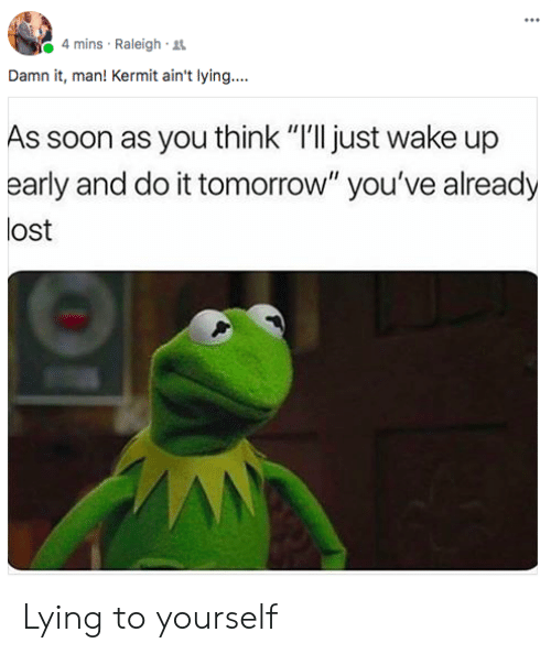 "Soon..., Lost, and Tomorrow: 4 mins Raleigh  Damn it, man! Kermit ain't lying....  As soon as you think ""I'll just wake up  early and do it tomorrow"" you've already  lost Lying to yourself"