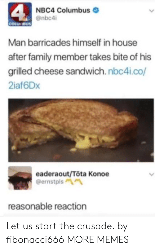 columbus: 4  NBC4 Columbus  @nbc4i  COLU NBUS  Man barricades himself in house  after family member takes bite of his  grilled cheese sandwich.nbc4i.co/  2iaf6Dx  eaderaout/Tota Konoe  @ernstpls  reasonable reaction Let us start the crusade. by fibonacci666 MORE MEMES