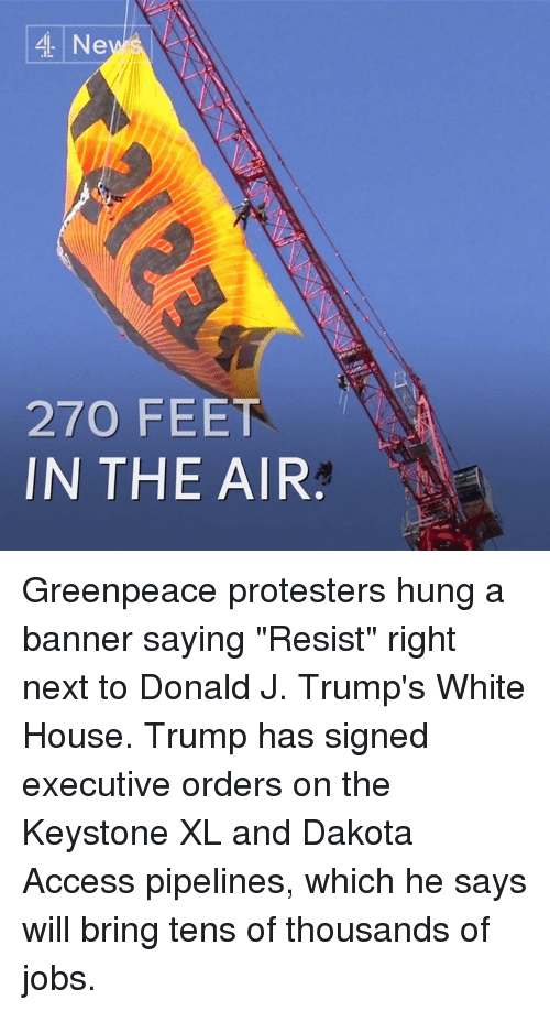 """Pipeliner: 4 Ne  270 FEET  IN THE AIR Greenpeace protesters hung a banner saying """"Resist"""" right next to Donald J. Trump's White House.  Trump has signed executive orders on the Keystone XL and Dakota Access pipelines, which he says will bring tens of thousands of jobs."""