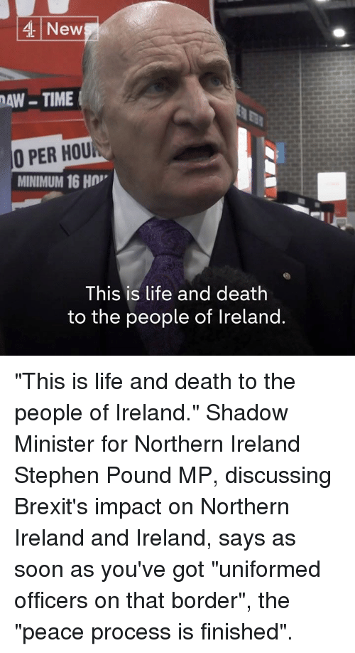 "Life, Memes, and Soon...: 4 New  AW-TIME  O PER HOU  MINIMUM 16 H  This is life and death  to the people of Ireland. ""This is life and death to the people of Ireland.""  Shadow Minister for Northern Ireland Stephen Pound MP, discussing Brexit's impact on Northern Ireland and Ireland, says as soon as you've got ""uniformed officers on that border"", the ""peace process is finished""."