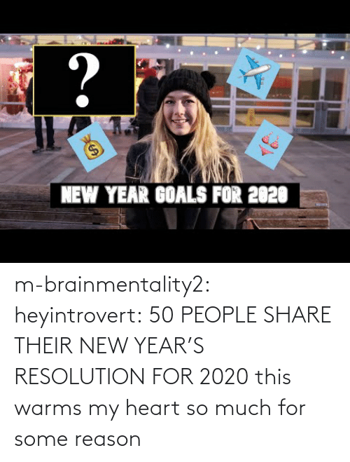 V: ?  $4  NEW YEAR GOALS FOR 2020 m-brainmentality2: heyintrovert: 50 PEOPLE SHARE THEIR NEW YEAR'S RESOLUTION FOR 2020 this warms my heart so much for some reason