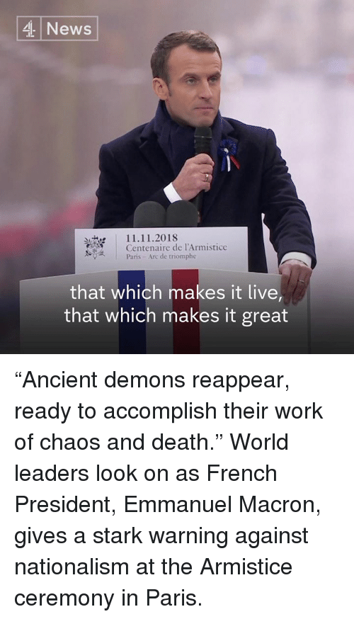"""Nationalism: 4 News  11.11.2018  Centenaire de l'Armistice  Paris- Arc de triomphe  that which makes it live  that which makes it great """"Ancient demons reappear, ready to accomplish their work of chaos and death.""""  World leaders look on as French President, Emmanuel Macron, gives a stark warning against nationalism at the Armistice ceremony in Paris."""