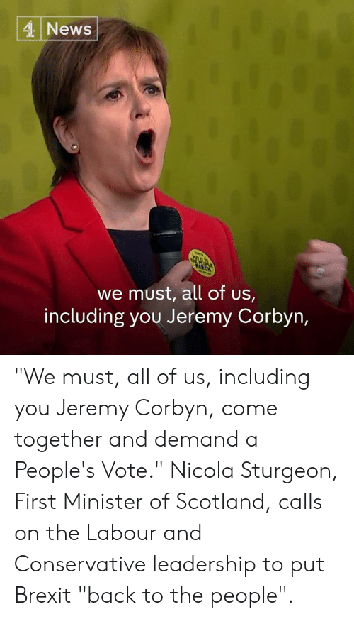 "Memes, News, and Scotland: 4 News  we must, all of us,  including you Jeremy Corbyn, ""We must, all of us, including you Jeremy Corbyn, come together and demand a People's Vote.""  Nicola Sturgeon, First Minister of Scotland, calls on the Labour and Conservative leadership to put Brexit ""back to the people""."