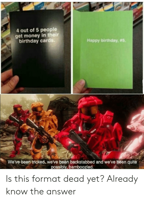 tricked: 4 out of 5 people  get money in their  birthday card  Happy birthday, #5.  We've been tricked, weve been backstabbed and we've been quite  possibly, bamboozled Is this format dead yet? Already know the answer