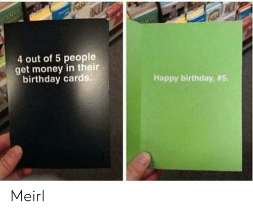 Birthday, Get Money, and Money: 4 out of 5 people  get money in their  birthday cards  Happy birthday, Meirl