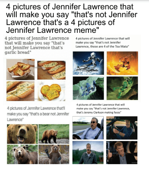"Jeremy Clarkson: 4 pictures of Jennifer Lawrence that  will make you say ""that's not Jennifer  Lawrence that's a 4 pictures of  Jennifer Lawrence meme""  4 pictures of Jennifer Lawrence  4 pictures of Jennifer Lawrence that will  that will make you say ""that's  make you say ""that's not Jennifer  not Jennifer Lawrence that's  Lawrence, those are 4 of the Toa Mata""  garlic bread""  4 pictures of Jennifer Lawrence that will  4 pictures of Jennifer Lawrence thatI  make you say ""that's not Jennifer Lawrence,  make you say ""that's a bear not Jennifer  that's Jeremy Clarkson making faces""  Lawrence"