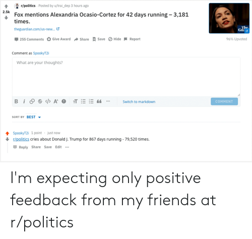 Friends, Politics, and Best: 4 r/politics Posted by u/trai_ dep 3 hours ago  2.5k  Fox mentions Alexandria Ocasio-Cortez for 42 days running 3,181  times  theguardian.com/us-new...  ใน  -255 Comments  , Give Award  Share R save O Hide-Report  96% Upvoted  Comment as SpookyT2i  What are your thoughts?  Switch to markdown  COMMENT  SORT BY BEST -  ↑ SpookyT2i 1 point . just now  r/politics cries about Donald J. Trump for 867 days running - 79,520 times.  Reply Share Save Edit .. I'm expecting only positive feedback from my friends at r/politics