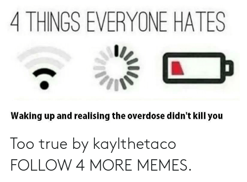 Overdose: 4 THINGS EVERYONE HATES  Waking up and realising the overdose didn't kill you Too true by kaylthetaco FOLLOW 4 MORE MEMES.