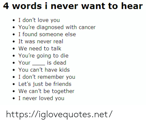 i dont remember: 4 words i never want to hear  I don't love you  You're diagnosed with cancer  I found someone else  It was never real  We need to talk  You're going to die  Your  is dead  You can't have kids  I don't remember you  Let's just be friends  We can't be together  I never loved you https://iglovequotes.net/