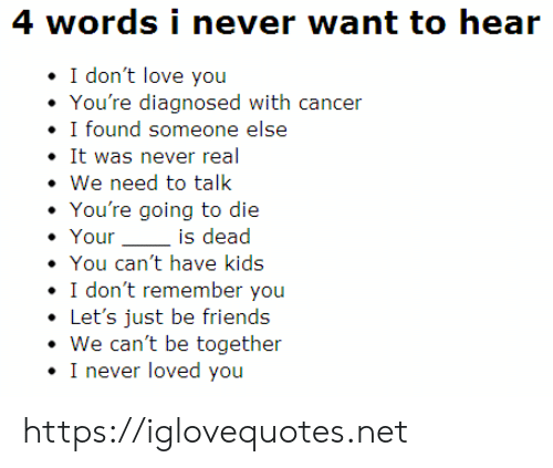 i dont remember: 4 words i never want to hear  I don't love you  You're diagnosed with cancer  I found someone else  It was never real  We need to talk  You're going to die  Your  is dead  You can't have kids  I don't remember you  Let's just be friends  We can't be together  I never loved you https://iglovequotes.net