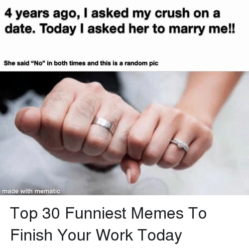 "Crush, Memes, and Work: 4 years ago, I asked my crush on a  date. Today I asked her to marry me!!  She said ""No"" in both times and this is a random pic  made with mematic Top 30 Funniest Memes To Finish Your Work Today"