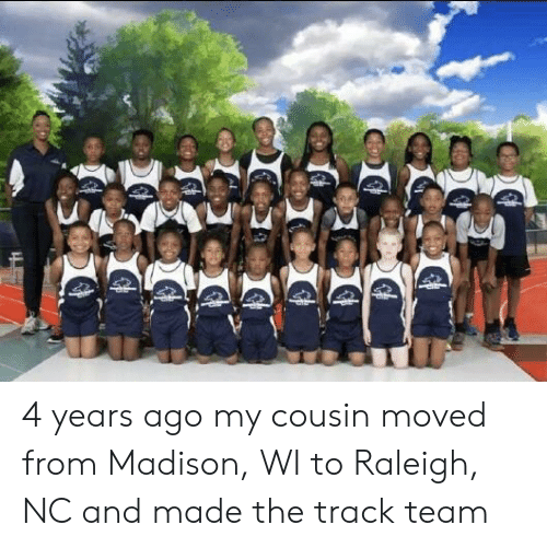 Raleigh Nc, Madison, and Madison Wi: 4 years ago my cousin moved from Madison, WI to Raleigh, NC and made the track team