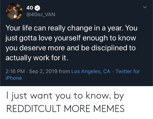 Los Angeles: 40  @400z_VAN  Your life can really change in a year. You  just gotta love yourself enough to know  you deserve more and be disciplined to  actually work for it.  2:16 PM Sep 2, 2019 from Los Angeles, CA Twitter for  iPhone I just want you to know. by REDDITCULT MORE MEMES
