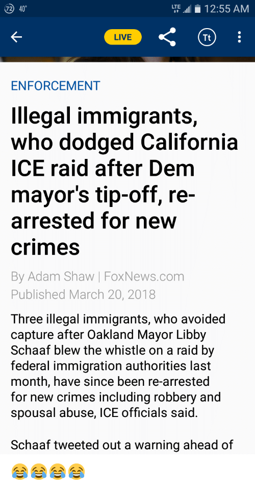 California, Foxnews, and foxnews.com: 40  LTE12:55 AM  72  LIVE  Tt  ENFORCEMENT  Illegal immigrants,  who dodged California  ICE raid after Dem  mayor's tip-off, re  arrested for new  crimes  By Adam Shaw | FoxNews.com  Published March 20, 2018  Three illegal immigrants, who avoided  capture after Oakland Mayor Libby  Schaaf blew the whistle on a raid by  federal immigration authorities last  month, have since been re-arrested  for new crimes including robbery and  spousal abuse, ICE officials said  Schaaf tweeted out a warning ahead of 😂😂😂😂