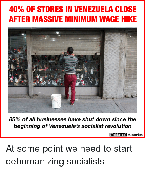 Venezuela: 40% OF STORES IN VENEZUELA CLOSE  AFTER MASSIVE MINIMUM WAGE HIKE  85% of all businesses have shut down since the  beginning of Venezuela's socialist revolution  Unbiased America At some point we need to start dehumanizing socialists