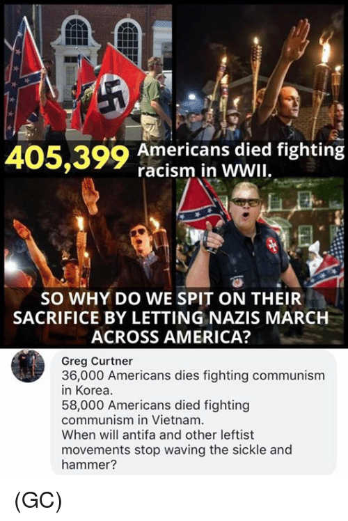 America, Memes, and Racism: 405,399 American s ded fighting  racism in WWII  SO WHY DO WE SPIT ON THEIR  SACRIFICE BY LETTING NAZIS MARCH  ACROSS AMERICA?  Greg Curtner  3n6-o0 Americans dies ighting communism  58,000 Americans died fighting  communism in Vietnam  When will antifa and other leftist  movements stop waving the sickle and  hammer? (GC)