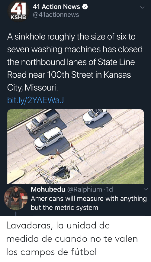 News, Missouri, and Kansas City: 41  41 Action News  @41actionnews  KSHB  A sinkhole roughly the size of six to  seven washing machines has closed  the northbound lanes of State Line  Road near 100th Street in Kansas  City, Missouri.  bit.ly/2YAEWaJ  Mohubedu @Ralphium 1d  Americans will measure with anything  but the metric system Lavadoras, la unidad de medida de cuando no te valen los campos de fútbol