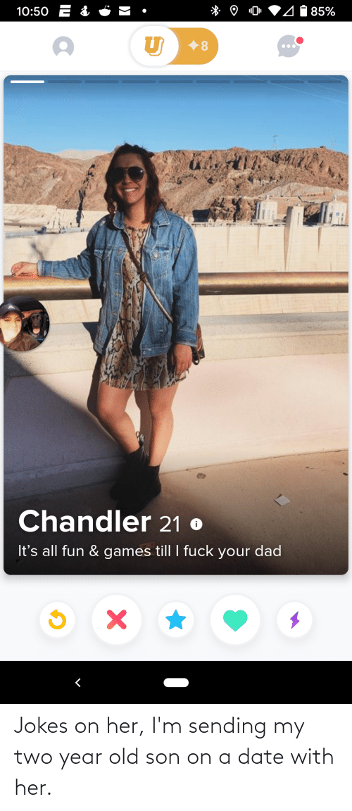 I Fuck: 41 85%  10:50 E  +8  Chandler 21 o  It's all fun & games till I fuck your dad Jokes on her, I'm sending my two year old son on a date with her.