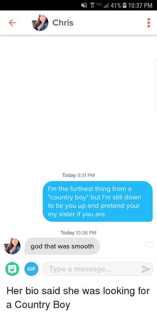 "Country Boy, Gif, and God: 41  G.11 41%  10:37 PM  Chris  Today 9:31 PM  I'm the furthest thing from a  country boy"" but I'm still down  to tie you up and pretend your  my sister if you are.  Today 10:36 PM  god that was smooth  GIF  Type a message... Her bio said she was looking for a Country Boy"