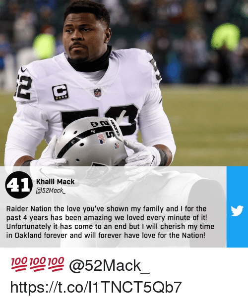 Family, Love, and Memes: 41  Khalil Mack  @52Mack  Raider Nation the love you've shown my family and I for the  past 4 years has been amazing we loved every minute of it!  Unfortunately it has come to an end but I will cherish my time  in Oakland forever and will forever have love for the Nation! 💯💯💯  @52Mack_ https://t.co/l1TNCT5Qb7