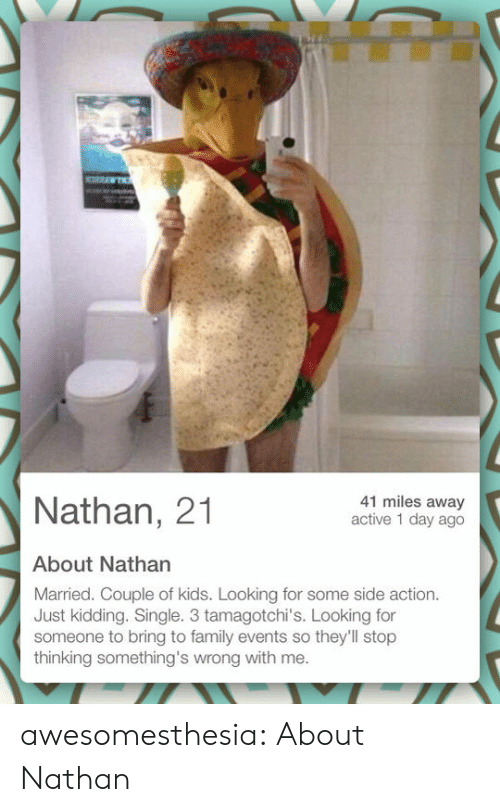 Family, Tumblr, and Blog: 41 miles away  active 1 day ago  Nathan, 21  About Nathan  Married. Couple of kids. Looking for some side action.  Just kidding. Single. 3 tamagotchi's. Looking for  someone to bring to family events so they'll stop  thinking something's wrong with me. awesomesthesia:  About Nathan