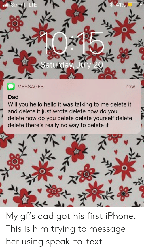Delete It: 41%  Sprint LTE  Saturday, July 20  MESSAGES  now  Dad  Will you hello hello it was talking to me delete it  and delete it just wrote delete how do you  delete how do you delete delete yourself delete  delete there's really no way to delete it My gf's dad got his first iPhone. This is him trying to message her using speak-to-text