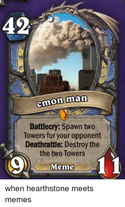 Meeting Meme: 42  cmon man  Battlecry: Spawn two  Towers for your opponent  Deathrattle: Destroy the  the two Towers  Meme when hearthstone meets memes