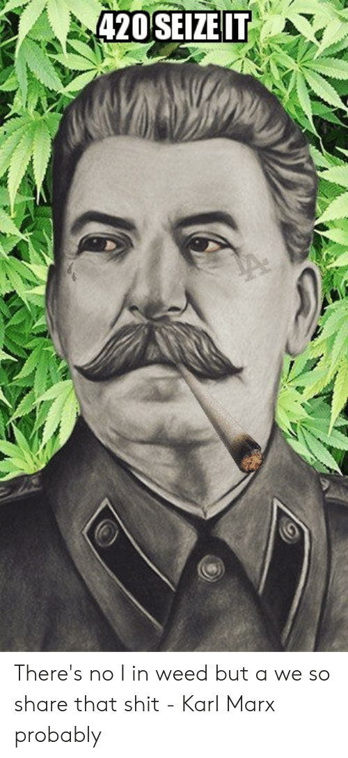 Shit, Weed, and History: 420 SEIZE IT There's no I in weed but a we so share that shit - Karl Marx probably