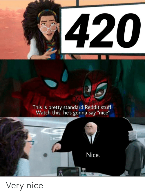 """Reddit, Stuff, and Watch: 420  This is pretty standard Reddit stuff.  Watch this, he's gonna say """"nice"""".  Nice. Very nice"""