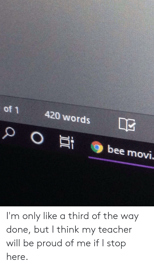 Teacher, Proud, and Bee: 420 words  of 1  O Et  PO  bee movi. I'm only like a third of the way done, but I think my teacher will be proud of me if I stop here.