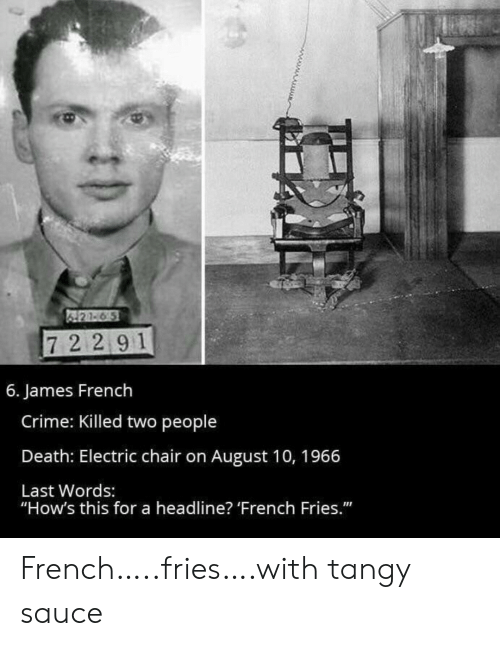 "Last Words: 421-6 5  72 291  6. James French  Crime: Killed two people  Death: Electric chair on August 10, 1966  Last Words:  ""How's this for a headline? 'French Fries."" French…..fries….with tangy sauce"