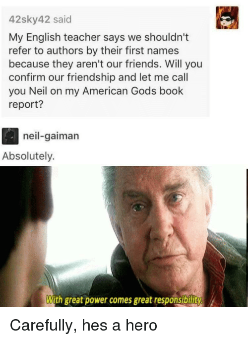 Friends, Teacher, and American: 42sky42 said  My English teacher says we shouldn't  refer to authors by their first names  because they aren't our friends. Will you  confirm our friendship and let me call  you Neil on my American Gods book  report?  neil-gaiman  Absolutely.  With great power comes great responsibility Carefully, hes a hero