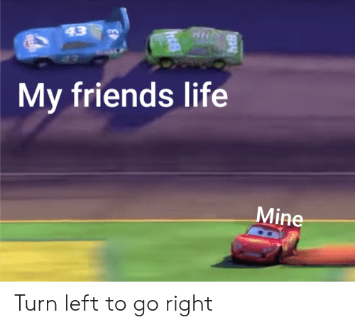 Friends, Life, and Dank Memes: 43  43  My friends life  Mine Turn left to go right
